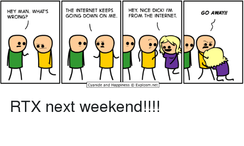 Dank, Internet, and Cyanide and Happiness: HEY MAN. WHAT'S  WRONG?  THE INTERNET KEEPS  GOING DOWN ON ME  HEY. NICE DICK! I'M  FROM THE INTERNET  GO AWAY!!  Cyanide and Happiness O Explosm.net RTX next weekend!!!!
