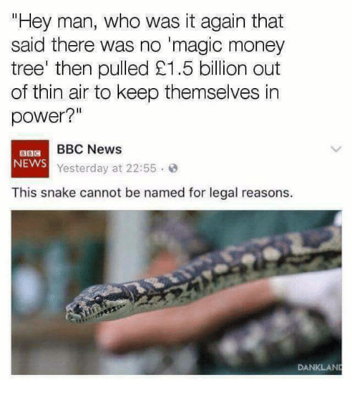 """Memes, Money, and News: Hey man, who was it again that  said there was no 'magic money  tree' then pulled £1.5 billion out  of thin air to keep themselves in  power?""""  BBC News  NEWS  Yesterday at 22:55.  This snake cannot be named for legal reasons.  DANKLAN"""
