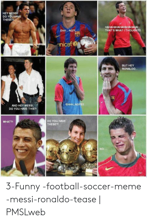 funny soccer: HEY MESsi  DO YOU HA  THESE?  EHH.. NO?  THAT'S WHAT I THOUGHT!!  nicef &  BUT HEY  RONALD0  EHHH, NOPER  AND HEY MESSI,  DO YOU HAVE THIS?!  DO YOU HAVE  THESE?!  WHAT?!  O. 3-Funny -football-soccer-meme -messi-ronaldo-tease | PMSLweb