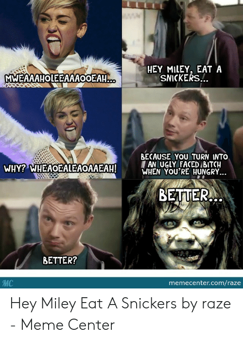 Snickers Meme: HEY MILEY, EAT A  SNICKERS.!.  MWEAAAHOLEEAAAOOEAH...  BECAUSE YOU TURN INTO  AN UGLY FACED BITCH  WHEN YOU'RE HUNGRY...  WHY? WHEAOEALEAOAAEAH!  BETTER  BETTER?  MC  memecenter.com/raze Hey Miley Eat A Snickers by raze - Meme Center