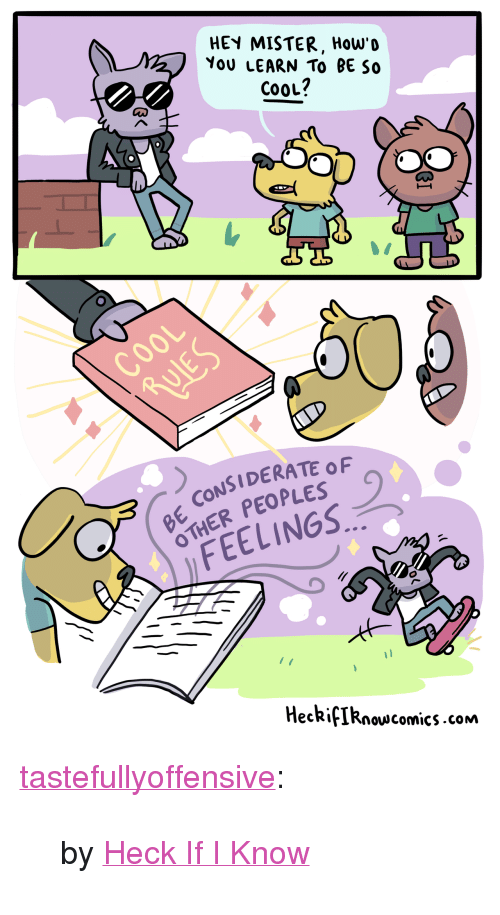 "hey mister: HEY MISTER, How'D  YoU LEARN TO BE So  CooL?  ooL  CONSIDERATE OF  HER PEOPLES  FEELINGS  HeckifIRnovscomics.com <p><a href=""http://tumblr.tastefullyoffensive.com/post/171520219818/by-heck-if-i-know"" class=""tumblr_blog"">tastefullyoffensive</a>:</p>  <blockquote><p>by <a href=""http://heckifiknowcomics.tumblr.com/post/171515638199"">Heck If I Know</a></p></blockquote>"