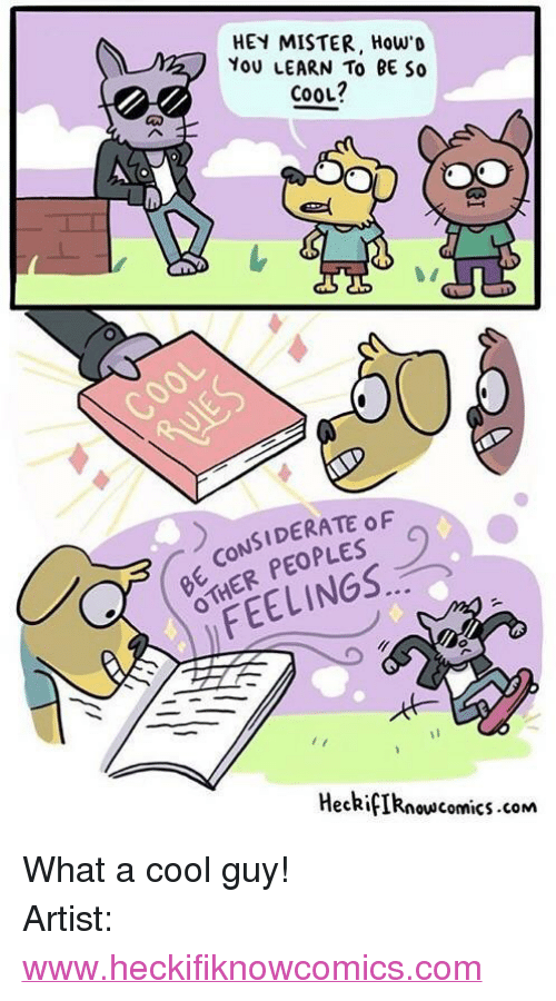 "hey mister: HEY MISTER, How'o  YoU LEARN To BE So  cooL?  CONSIDERATE oF  HER PEOPLES  FEELINGS.  HeckifIRnowscomics.com <p>What a cool guy!</p>  Artist: <a href=""http://www.heckifiknowcomics.com"">www.heckifiknowcomics.com</a>"