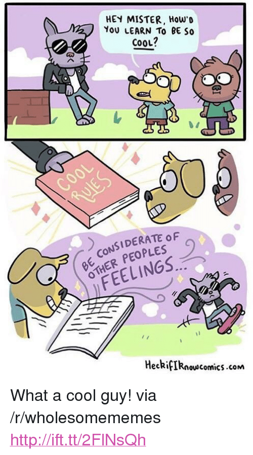 "hey mister: HEY MISTER, How'o  YoU LEARN To BE So  cooL?  CONSIDERATE oF  HER PEOPLES  FEELINGS.  HeckifIRnowscomics.com <p>What a cool guy! via /r/wholesomememes <a href=""http://ift.tt/2FlNsQh"">http://ift.tt/2FlNsQh</a></p>"