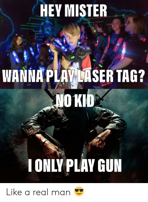 hey mister: HEY MISTER  WANNA PLAY LASER TAG?  NO KID  IONLY PLAY GUN Like a real man 😎