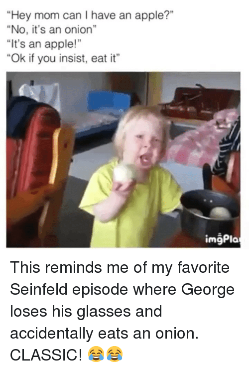 """Seinfeld: """"Hey mom can I have an apple?""""  """"No, it's an onion""""  It's an apple!""""  """"Ok if you insist, eat it""""  imgPla This reminds me of my favorite Seinfeld episode where George loses his glasses and accidentally eats an onion. CLASSIC! 😂😂"""