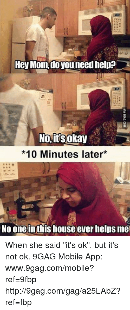"""Www 9Gag: Hey Mom, do you need help?  No, its okay  *10 Minutes later  No one inthis house ever helps me When she said """"it's ok"""", but it's not ok. 9GAG Mobile App: www.9gag.com/mobile?ref=9fbp  http://9gag.com/gag/a25LAbZ?ref=fbp"""