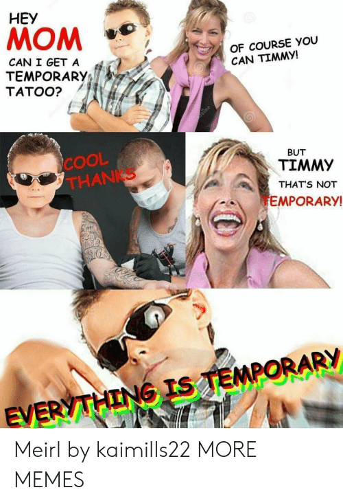 Can I Get A: HEY  MOM  OF COURSE YOU  CAN TIMMY!  CAN I GET A  TEMPORARY;  TATOO?  COOL  THANKS  BUT  TIMMY  THAT'S NOT  EMPORARY  EV Meirl by kaimills22 MORE MEMES