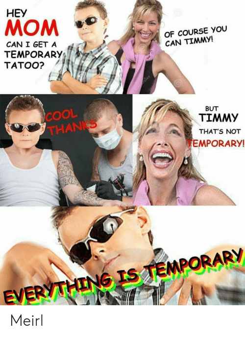 Can I Get A: HEY  MOM  OF COURSE YOU  CAN TIMMY!  CAN I GET A  TEMPORARY;  TATOO?  COOL  THANKS  BUT  TIMMY  THAT'S NOT  EMPORARY  EV Meirl