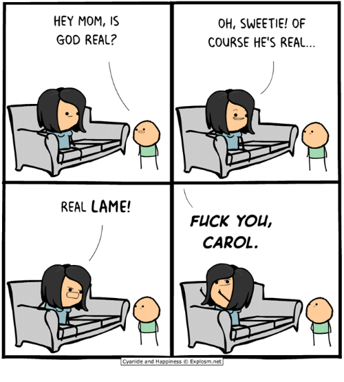 real real: HEY MOM,S  GOD REAL?  OH, SWEETIE! OF  COURSE HE'S REAL...  REAL LAME!  FUCK YOU,  CAROL  Cyanide and Happiness © Explosm.net