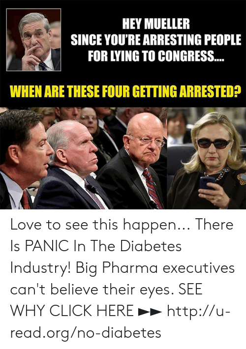 Click, Love, and Memes: HEY MUELLER  SINCE YOU'RE ARRESTING PEOPLE  FOR LYING TO CONGRESS...  WHEN ARE THESE FOUR GETTING ARRESTED? Love to see this happen...  There Is PANIC In The Diabetes Industry! Big Pharma executives can't believe their eyes. SEE WHY CLICK HERE ►► http://u-read.org/no-diabetes
