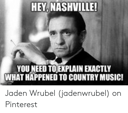Country Music Memes: HEY, NASHVILLE!  YOU NEED TO EXPLAIN EXACTLY  WHAT HAPPENED TO COUNTRY MUSIC! Jaden Wrubel (jadenwrubel) on Pinterest
