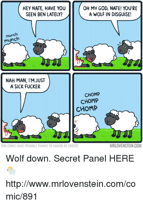 God, Memes, and Oh My God: HEY NATE, HAVE YOU  SEEN BEN LATELY?  OH MY GOD, NATE! YOU'RE  A WOLF IN DISGUISE!  munch  munch  munch  NAH MAN, IM JUST  A SICK FUCKER  CHOMP  CHOMP  CHOMP  THIS COMIC MADE POSSIBLE THANKS TO SANDER DE GROOTE  MRLOVENSTEIN.COM Wolf down.  Secret Panel HERE 🐑 http://www.mrlovenstein.com/comic/891