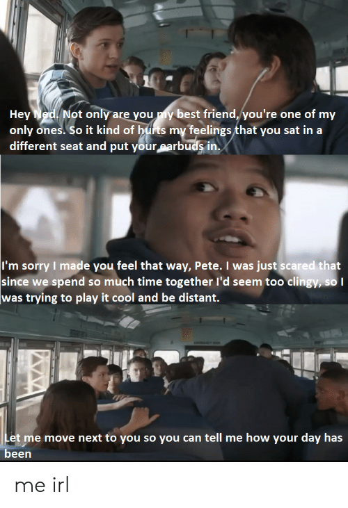 ned: Hey Ned Not only are you y best friend, you're one of my  only ones. So it kind of hufrts my feelings that you sat in a  different seat and put your earbuds in.  I'm sorry I made you feel that way, Pete. I was just scared that  since we spend so much time together l'd seem too clingy, so  was trying to play it cool and be distant.  Let me move next to you so you can tell me how your day has  been me irl