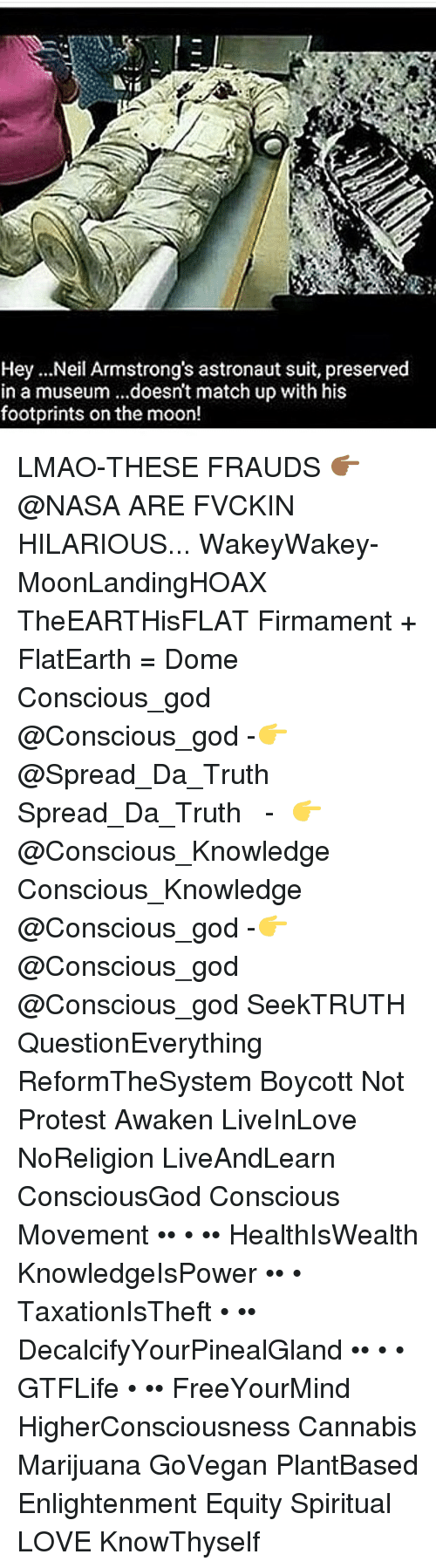 neile: Hey ...Neil Armstrong's astronaut suit, preserved  in a museum ...doesn't match up with his  footprints onthe moon! LMAO-THESE FRAUDS 👉🏾@NASA ARE FVCKIN HILARIOUS... WakeyWakey- MoonLandingHOAX TheEARTHisFLAT Firmament + FlatEarth = Dome Conscious_god @Conscious_god -👉@Spread_Da_Truth Spread_Da_Truth ● ● -👉@Conscious_Knowledge Conscious_Knowledge ● ● @Conscious_god -👉@Conscious_god @Conscious_god SeekTRUTH QuestionEverything ReformTheSystem Boycott Not Protest Awaken LiveInLove NoReligion LiveAndLearn ConsciousGod Conscious Movement •• • •• HealthIsWealth KnowledgeIsPower •• • TaxationIsTheft • •• DecalcifyYourPinealGland •• • • GTFLife • •• FreeYourMind HigherConsciousness Cannabis Marijuana GoVegan PlantBased Enlightenment Equity Spiritual LOVE KnowThyself
