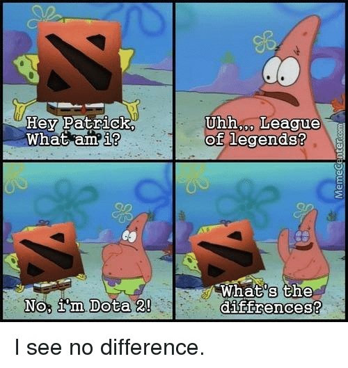 Dota 2: Hey Patrick.  What am  i?  No, im Dota 2!  Uhh League  of legends?  What's the  diffrences? I see no difference.