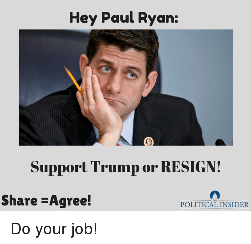 Resignated: Hey Paul Ryan:  Support Trump or RESIGN!  Share -Agree!  POLITICAL INSIDER Do your job!