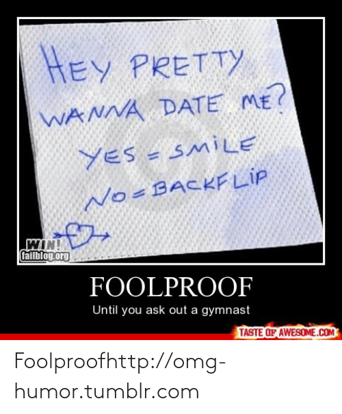 foolproof: HEY PRETTY  WANNA DATE ME?  YES = SMILE  No=BACKF LIP  WIN!  failbloy.org  FOOLPROOF  Until you ask out a gymnast  TASTE OF AWESOME.COM Foolproofhttp://omg-humor.tumblr.com