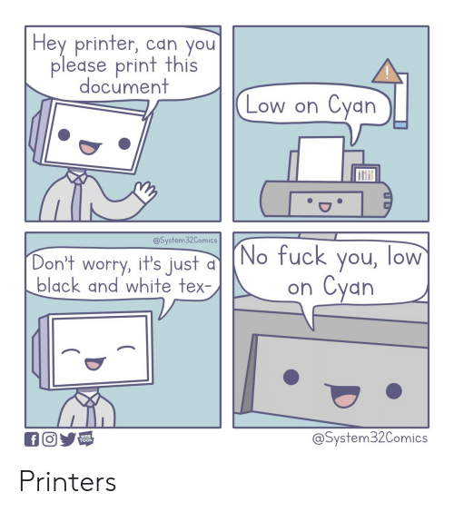 toon: Hey printer, can you  please print this  document  Cyan  Low on  @System32Comics  (No fuck you, low  Cyan  Don't worry, it's just  black and white tex-  on  @System32Comics  WEB  TOON  f Printers