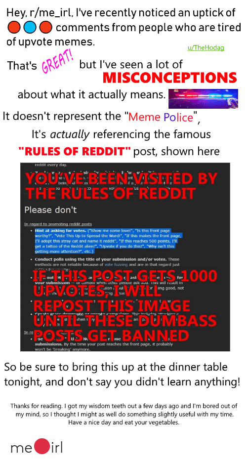 "Bored, Love, and Meme: Hey, r/me_irl, I've recently noticed an uptick of  comments from people who are tired  of upvote memes.  u/TheHodag  but I've seen a lot of  That's GREAT  MISCONCEPTIONS  about what it actually means.  It doesn't represent the ""Meme Police""  It's actually referencing the famous  ""RULES OF REDDIT"" post, shown here  reddit every day.  YOUVEBEENEVISETED BY  THE RULESOF""REDDIT  t or  bein  of a  Please don't  In regard to promoting reddit posts  Hint at asking for votes. (""Show me some love!"", ""Is this front page  worthy?"", ""Vote This Up to Spread the Word!"", ""If this makes the front page,  I'll adopt this stray cat and name it redd it"", ""If this reaches 500 points,  the Reddit alien!"", ""Upvote if you do this!"", ""Why isn't this  fpd  get a tattoo  getting more attention?"", etc.)  Conduct polls using the title of your submission and/or votes. These  methods are not reliable because of vote fuzzing and are in that regard just  HIS POSTGETS 1000  U.P.V.OTES WILL  REPOST THIS IMAGE  UNTI  POSTSGET. BANNED  ask  for  out M  vour submission ur uomDiv when uther peovie ask vuu. Tis will result in  ing good, not  sion  Jul  Jue  rot  piape This includas ttkina 2  Creat mre daumuote  THESE DUMBASS  vhen  In re  I N  se  submissions. By the time your post reaches the front page, it probably  won't be 'breaking' anymore  So be sure to bring this up at the dinner table  tonight, and don't say you didn't learn anything!  Thanks for reading. I got my wisdom teeth out a few days ago and I'm bored out of  my mind, so I thought I might as well do something slightly useful with my time.  Have a nice day and eat your vegetables. me🔴irl"