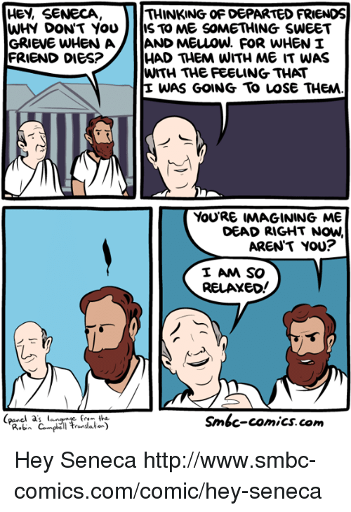 departed: HEY, SENECA  WHY DON'T YOU  THINKING OF DEPARTED FRIENDS  IS TO ME SOMETHING SWEET  HAD THEM WITH ME IT WAS  WITH THE FEELING THAT  E WAS GOING To LOSe THEM  FRIEND DIES?  YouRE IMAGINING ME  DEAD RIGHT NOW,  AREN'T YOU?  I AM SO  RELAXEo!  (panel a's lan  Smbc-comics. com Hey Seneca http://www.smbc-comics.com/comic/hey-seneca