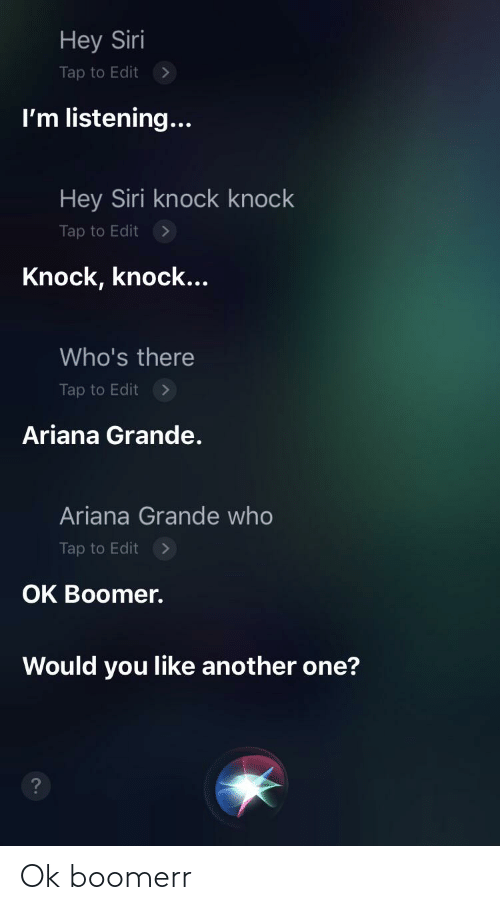 ariana grande: Hey Siri  Tap to Edit  I'm listening...  Hey Siri knock knock  Tap to Edit  Knock, knock...  Who's there  Tap to Edit  Ariana Grande.  Ariana Grande who  Tap to Edit  OK Boomer.  Would you like another one? Ok boomerr