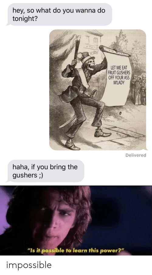 """Wanna Do: hey, so what do you wanna do  tonight?  LET ME EAT  FRUIT GUSHERS  OFF YOUR ASS  M'LADY  Delivered  haha, if you bring the  gushers ;)  """"Is it possible to learn this power?"""" impossible"""