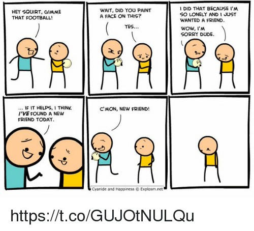 Memes, Squirt, and 🤖: HEY SQUIRT, GIMME  THAT FOOTBALL!  IF IT HELPS, ITHINK  I'VE FOUND A NEW  FRIEND TODAY.  WAIT, DID YOU PAINT  A FACE ON THIS?  YES  C MON, NEW FRIEND!  Cyanide and Happiness Explosm.net  I DID THAT BECAUSE I'M  SO LONELY AND I JUST  WANTED A FRIEND.  WOW, I'M  SORRY DUDE. https://t.co/GUJOtNULQu