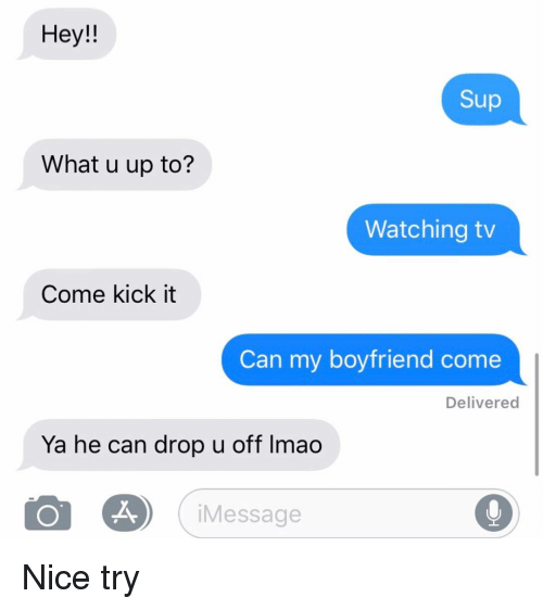 u up: Hey!!  Sup  What u up to?  Watching tv  Come kick it  Can my boyfriend come  Delivered  Ya he can drop u off Imao  iMessage Nice try