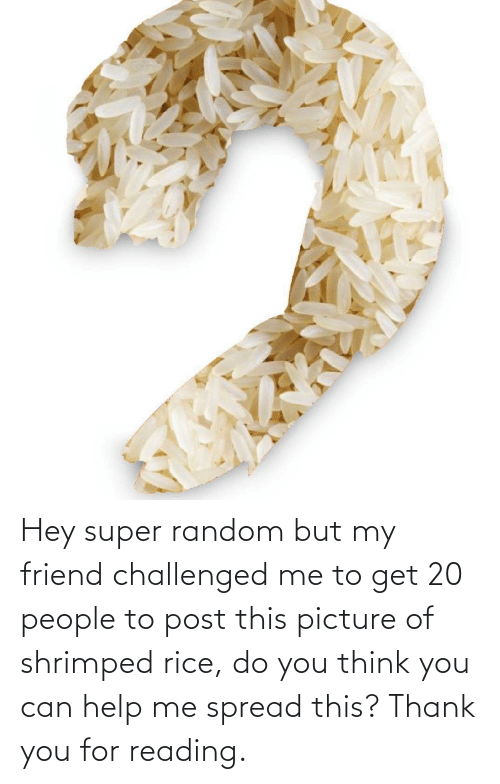 rice: Hey super random but my friend challenged me to get 20 people to post this picture of shrimped rice, do you think you can help me spread this? Thank you for reading.