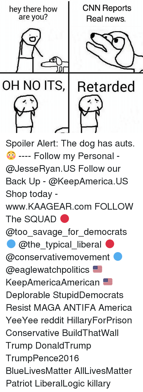 Spoiler Alerts: hey there how  are you?  CNN Reports  Real news.  OH NO ITS,Retarded Spoiler Alert: The dog has auts. 😳 ---- Follow my Personal - @JesseRyan.US Follow our Back Up - @KeepAmerica.US Shop today - www.KAAGEAR.com FOLLOW The SQUAD 🔴 @too_savage_for_democrats 🔵 @the_typical_liberal 🔴 @conservativemovement 🔵 @eaglewatchpolitics 🇺🇸 KeepAmericaAmerican 🇺🇸 Deplorable StupidDemocrats Resist MAGA ANTIFA America YeeYee reddit HillaryForPrison Conservative BuildThatWall Trump DonaldTrump TrumpPence2016 BlueLivesMatter AllLivesMatter Patriot LiberalLogic killary