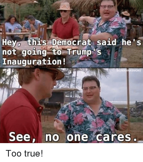 no-one-care: Hey, this Democrat said he s  not going to Trump  Inauguration  See, no  one cares Too true!