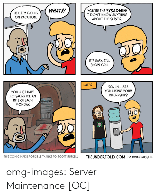 Omg, Tumblr, and Blog: HEY TM GOINGWHAT?!  YOU'RE THE SYSADMIN!  I DON'T KNOW ANYTHING  ABOUT THE SERVER  ON VACATION  IT'S EASY. I'LL  SHOW YOU.  LATER  SO, UH... ARE  YOU LIKING YOUR  INTERNSHIP?  YOU JUST HAVE  TO SACRIFICE AN  INTERN EACH  MONDAY.  THIS COMIC MADE POSSIBLE THANKS TO SCOTT RUSSELL  THEUNDERFOLD.COM  BY BRIAN RUSSELL omg-images:  Server Maintenance [OC]