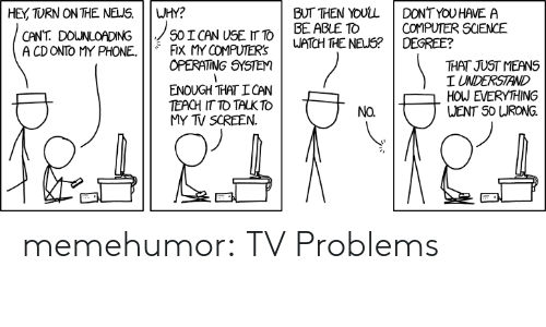 operating system: HEY TURN ON THE NELJS.WHY?  BUT THEN YOULLDONTYOU HAVE A  BE ABLE To  COMPUTER SCIENCE  CANT. DOWNLOADING  A CD ONTO MY PHONE.FiX MY COMPUTERS  OPERATING SYSTEM  ENOUGH THAT!CAN  TEACH IT TO TALK TO  MY TV SCREEN.  THAT JUST MEANS  I UNDERSTAND  HOW EVERYHING  VENT S0 URONG. memehumor:  TV Problems