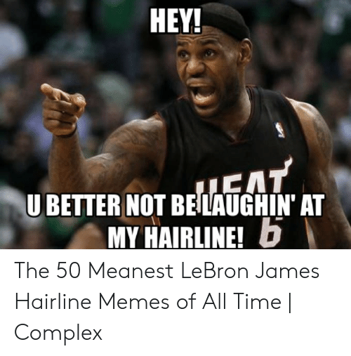 lebron james meme: HEY!  U BETTER NOT BELAUGHIN' AT  MY HAIRLINE!D The 50 Meanest LeBron James Hairline Memes of All Time   Complex