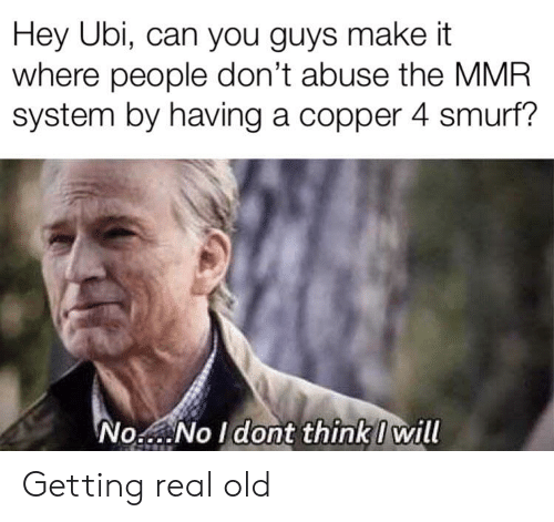 Real Old: Hey Ubi, can you guys make it  where people don't abuse the MMR  system by having a copper 4 smurf?  No  No Idont thinkI will Getting real old