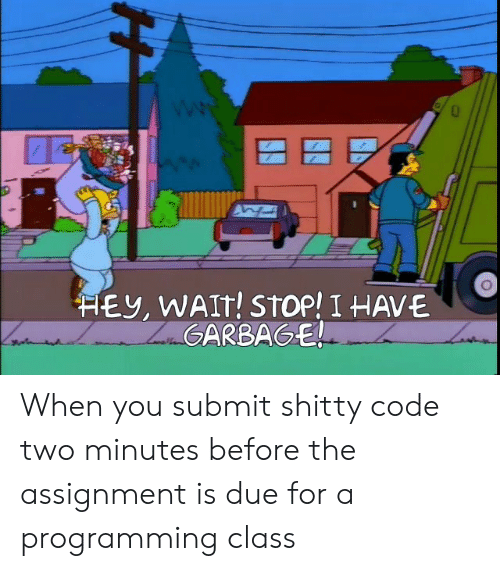 Due: HEY, WAIT! STOP! I HAVE  ZaGARBAGE! When you submit shitty code two minutes before the assignment is due for a programming class