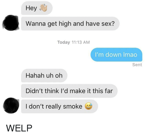 Hahah: Hey  Wanna get high and have sex?  Today 11:13 AM  I'm down Imao  Sent  Hahah uh oh  Didn't think I'd make it this far  I don't really smoke e WELP