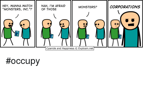 """watch monsters inc: HEY, WANNA WATCH  MONSTERS, INC.""""?  NAH, I'M AFRAID  OF THOSE  MONSTERS?  CORPORATIONS  Cyanide and Happiness © Explosm.net <p>#occupy</p>"""