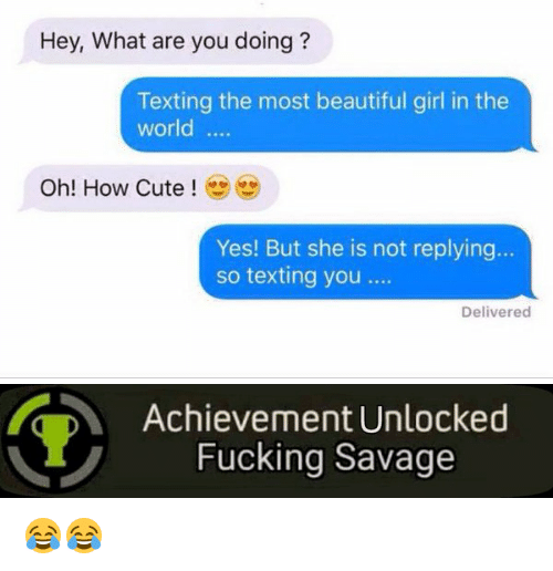 Achievment Unlocked: Hey, What are you doing  Texting the most beautiful girl in the  world  Oh! How Cute  Yes! But she is not replying  so texting you  Delivered   Achievement Unlocked  Fucking Savage 😂😂
