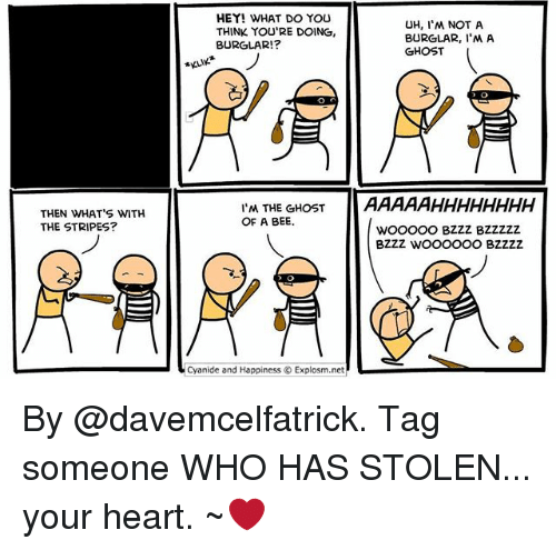 Burglarer: HEY! WHAT DO YOU  THINK YOU'RE DOING,  BURGLAR!?  UH, I'M NOT A  BURGLAR, I'M A  GHOST  KLIK  AAAAAHHHHHHHH  WoOOOO BZZZ BZZZZZ  BZZZ WOOoooO BZZZZ  THEN WHAT'S WITH  THE STRIPES?  I'M THE GHOST  OF A BEE.  .Cyanide and Happiness © Explosm.net By @davemcelfatrick. Tag someone WHO HAS STOLEN... your heart. ~❤️