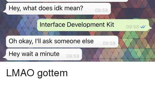 interface: Hey, what does idk mean?  09:58  Interface Development Kit  09:58  Oh okay, l'll ask someone else  09:59  Hey wait a minute  09:59 LMAO gottem
