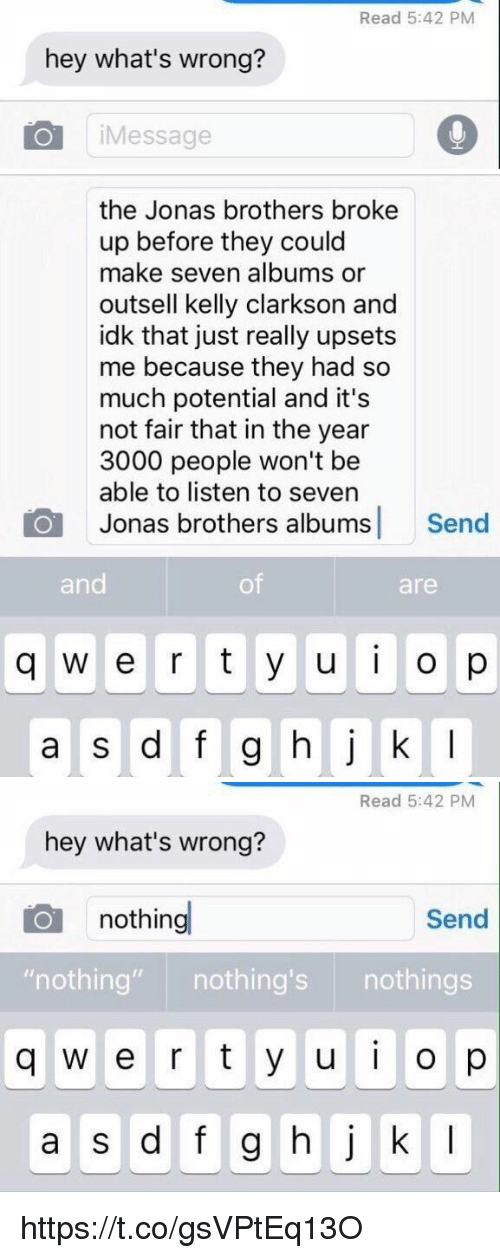 Jonas Brothers, Girl Memes, and Kelly Clarkson: hey what's wrong?  Message  Read 5:42 PM   the Jonas brothers broke  up before they could  make seven albums or  outsell kelly clarkson and  idk that just really upsets  me because they had so  much potential and it's  not fair that in the year  3000 people won't be  able to listen to seven  O Jonas brothers albums  Send  and  are  q W e r t y u i o p  a s d f g h j k l   Read 5:42 PM  hey what's wrong?  Send  nothing  nothing  nothing's  nothings  q w e r t y u i o  a s d f g h j k l https://t.co/gsVPtEq13O