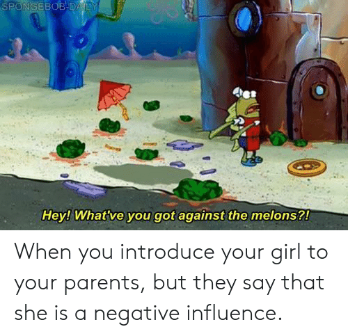 melons: Hey! What've you got against the melons?! When you introduce your girl to your parents, but they say that she is a negative influence.