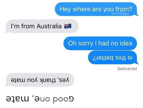 where are you from: Hey where are you from?  I'm from Australia  Oh sorry had no idea  Is this better?  Delivered  yes, thank you mate ǝʇɐɯ 'ǝuo pooפ