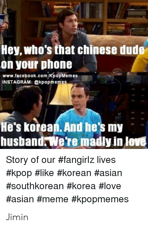 asian meme: Hey, who's that chinese dude  on your phone  www.facebook.com/KpopMemes  INSTAGRAM: @kpopmemes  He's korean. And he's my  husband We're madly in love  Story of our #fangirlz lives  Jimin