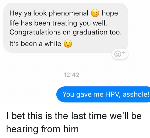 Hey Ya, I Bet, and Life: Hey ya look phenomenal hope  life has been treating you well.  Congratulations on graduation too  It's been a while (e  12:42  You gave me HPV, asshole! I bet this is the last time we'll be hearing from him