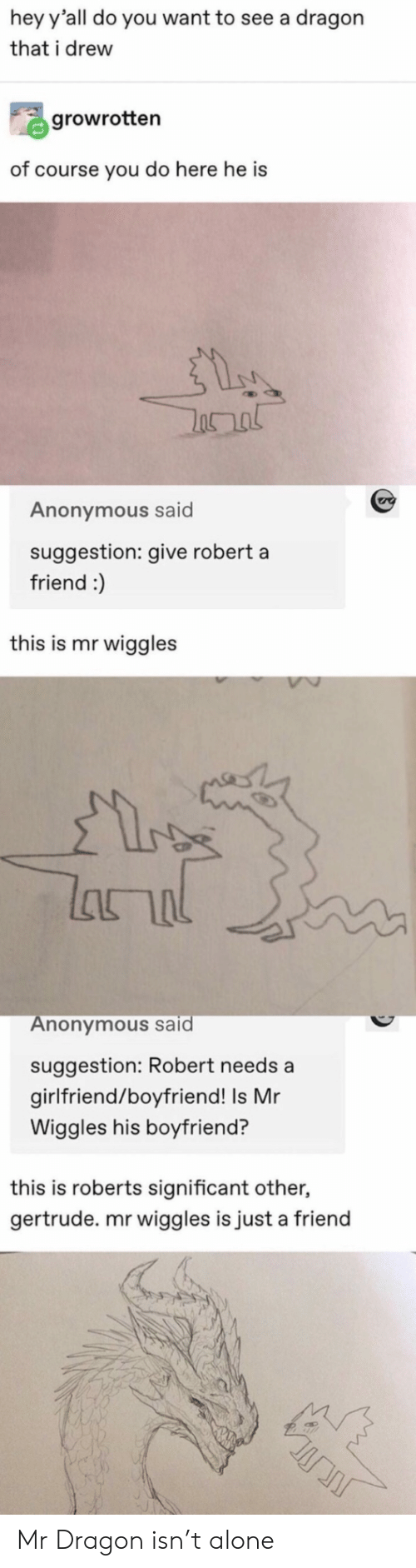 roberts: hey y'all do you want to see a dragon  that i drew  growrotten  of course you do here he is  Anonymous said  suggestion: give robert a  friend :)  this is mr wiggles  lhור  Anonymous said  suggestion: Robert needs a  girlfriend/boyfriend! Is Mr  Wiggles his boyfriend?  this is roberts significant other,  gertrude. mr wiggles is just a friend Mr Dragon isn't alone