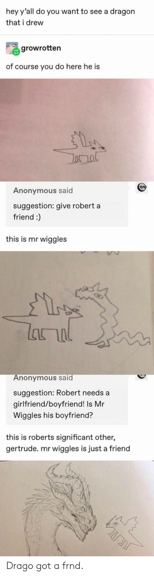 significant: hey y'all do you want to see a dragon  that i drew  growrotten  of course you do here he is  Anonymous said  suggestion: give robert a  friend :)  this is mr wiggles  lanal  Anonymous said  suggestion: Robert needs a  girlfriend/boyfriend! Is Mr  Wiggles his boyfriend?  this is roberts significant other,  gertrude. mr wiggles is just a friend Drago got a frnd.