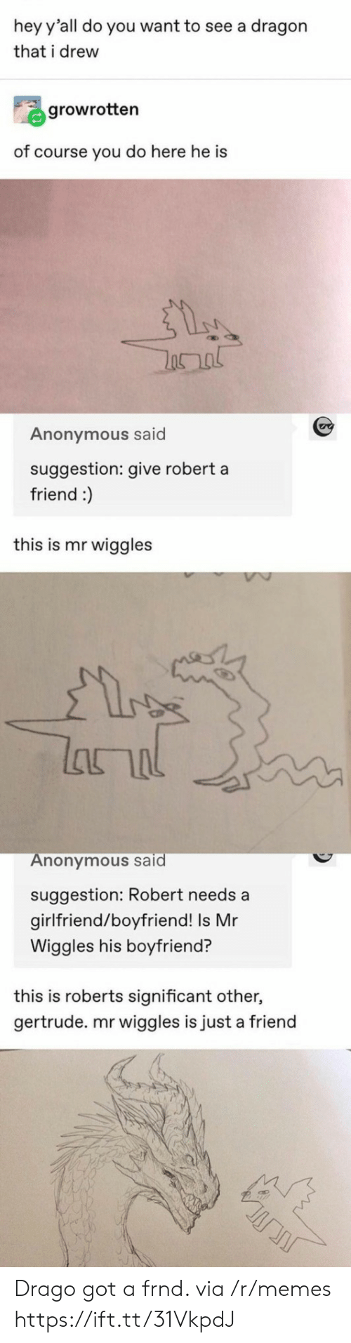 roberts: hey y'all do you want to see a dragon  that i drew  growrotten  of course you do here he is  Anonymous said  suggestion: give robert a  friend :)  this is mr wiggles  lanal  Anonymous said  suggestion: Robert needs a  girlfriend/boyfriend! Is Mr  Wiggles his boyfriend?  this is roberts significant other,  gertrude. mr wiggles is just a friend Drago got a frnd. via /r/memes https://ift.tt/31VkpdJ