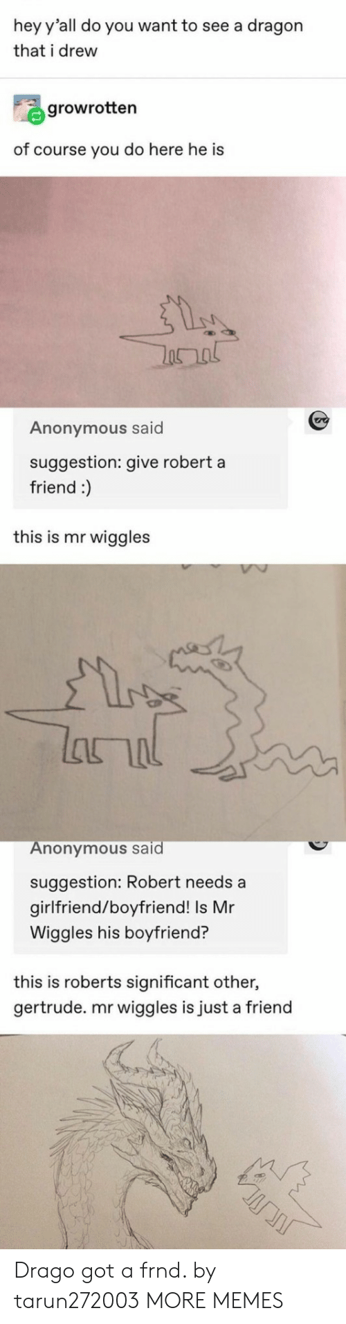 roberts: hey y'all do you want to see a dragon  that i drew  growrotten  of course you do here he is  Anonymous said  suggestion: give robert a  friend :)  this is mr wiggles  lanal  Anonymous said  suggestion: Robert needs a  girlfriend/boyfriend! Is Mr  Wiggles his boyfriend?  this is roberts significant other,  gertrude. mr wiggles is just a friend Drago got a frnd. by tarun272003 MORE MEMES